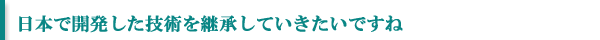 日本で開発した技術を継承していきたいですね