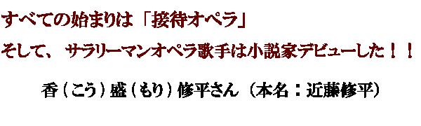 すべての始まりは「接待オペラ」 そして、サラリーマンオペラ歌手は小説家デビューした!! 香盛修平さん