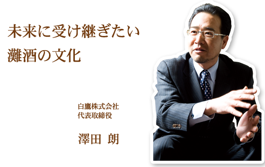 未来に受け継ぎたい灘酒の文化 白鷹株式会社 澤田 朗