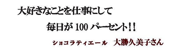 大好きなことを仕事にして 毎日が100パーセント!! ショコラティエール 大勝久美子さん