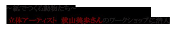 ~紙でつくる動物たち~ 立体アーティスト 秋山美歩さんのワークショップに潜入