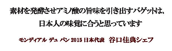 素材を発酵させアミノ酸の旨味を引き出すバゲットは、 日本人の味覚に合うと思っています。モンディアル デュ パン2015日本代表・谷口佳典シェフ